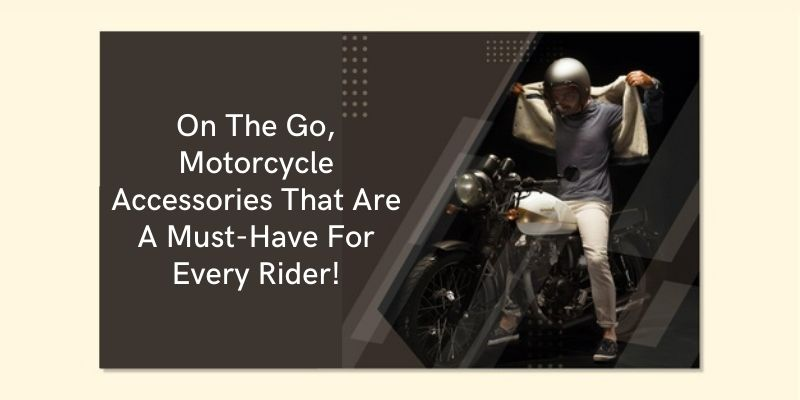 On The Go, Motorcycle Accessories That Are A Must-Have For Every Rider!